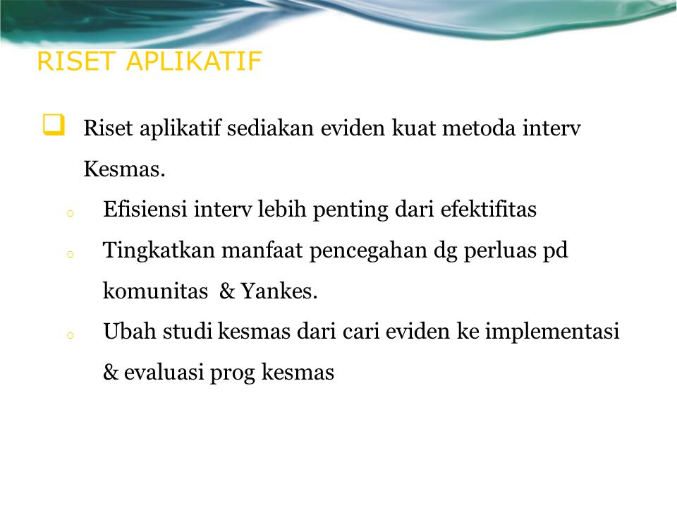 RISET APLIKATIF Riset aplikatif sediakan eviden kuat metoda interv Kesmas. Efisiensi interv lebih penting dari efektifitas.