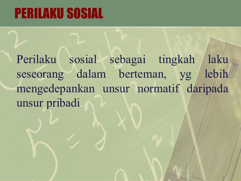 PERILAKU SOSIAL Perilaku sosial sebagai tingkah laku seseorang dalam berteman, yg lebih mengedepankan unsur normatif daripada unsur pribadi.