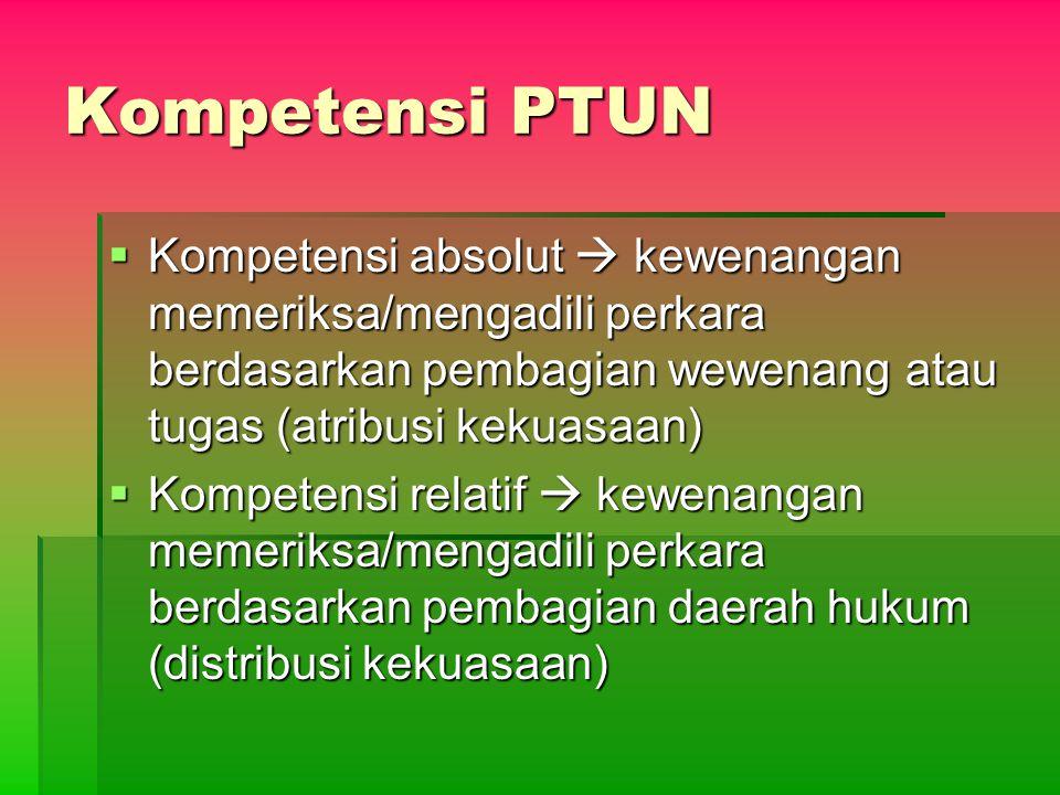 Kompetensi PTUN Kompetensi absolut  kewenangan memeriksa/mengadili perkara berdasarkan pembagian wewenang atau tugas (atribusi kekuasaan)