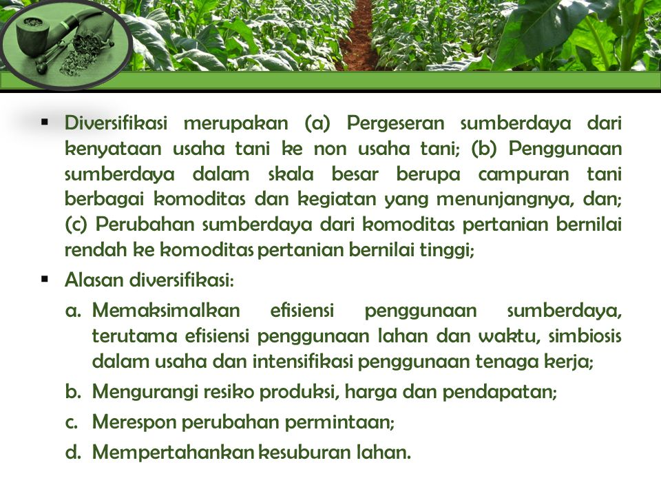 Diversifikasi merupakan (a) Pergeseran sumberdaya dari kenyataan usaha tani ke non usaha tani; (b) Penggunaan sumberdaya dalam skala besar berupa campuran tani berbagai komoditas dan kegiatan yang menunjangnya, dan; (c) Perubahan sumberdaya dari komoditas pertanian bernilai rendah ke komoditas pertanian bernilai tinggi;
