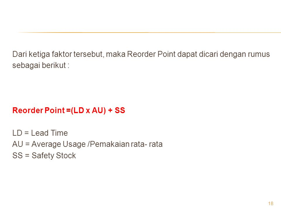Dari ketiga faktor tersebut, maka Reorder Point dapat dicari dengan rumus sebagai berikut : Reorder Point =(LD x AU) + SS LD = Lead Time AU = Average Usage /Pemakaian rata- rata SS = Safety Stock
