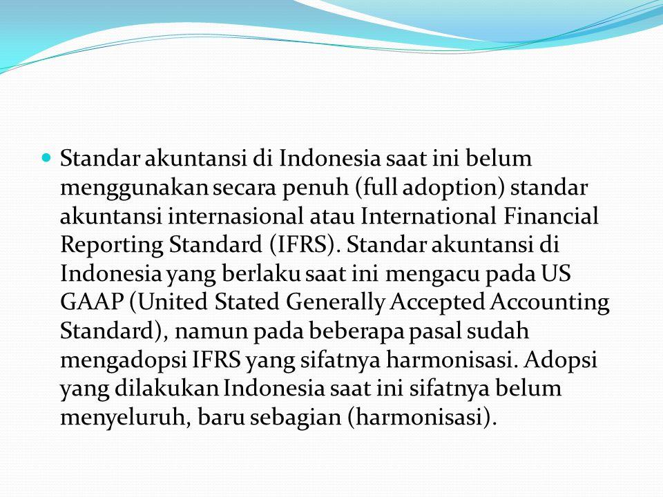 Standar akuntansi di Indonesia saat ini belum menggunakan secara penuh (full adoption) standar akuntansi internasional atau International Financial Reporting Standard (IFRS).