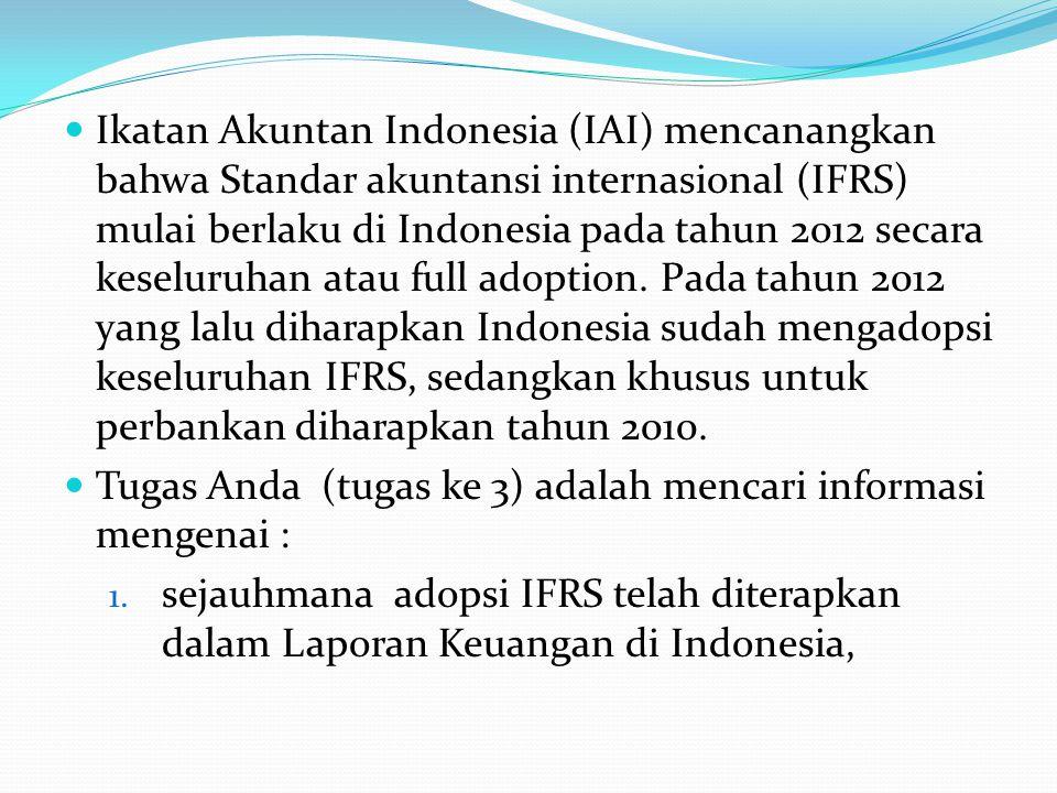 Ikatan Akuntan Indonesia (IAI) mencanangkan bahwa Standar akuntansi internasional (IFRS) mulai berlaku di Indonesia pada tahun 2012 secara keseluruhan atau full adoption. Pada tahun 2012 yang lalu diharapkan Indonesia sudah mengadopsi keseluruhan IFRS, sedangkan khusus untuk perbankan diharapkan tahun 2010.