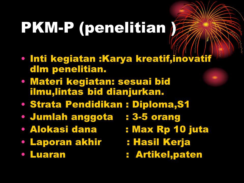 PKM-P (penelitian ) Inti kegiatan :Karya kreatif,inovatif dlm penelitian. Materi kegiatan: sesuai bid ilmu,lintas bid dianjurkan.