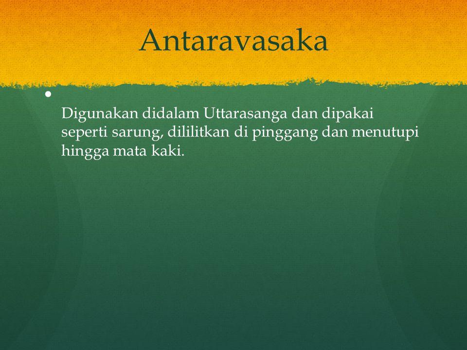 Antaravasaka Digunakan didalam Uttarasanga dan dipakai seperti sarung, dililitkan di pinggang dan menutupi hingga mata kaki.