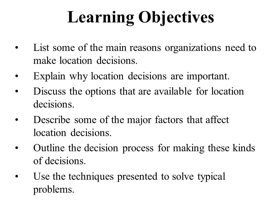 Learning Objectives List some of the main reasons organizations need to make location decisions. Explain why location decisions are important.