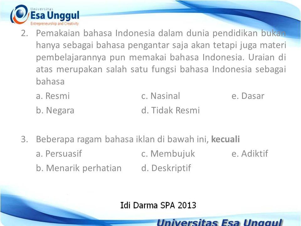 2. Pemakaian bahasa Indonesia dalam dunia pendidikan bukan hanya sebagai bahasa pengantar saja akan tetapi juga materi pembelajarannya pun memakai bahasa Indonesia. Uraian di atas merupakan salah satu fungsi bahasa Indonesia sebagai bahasa