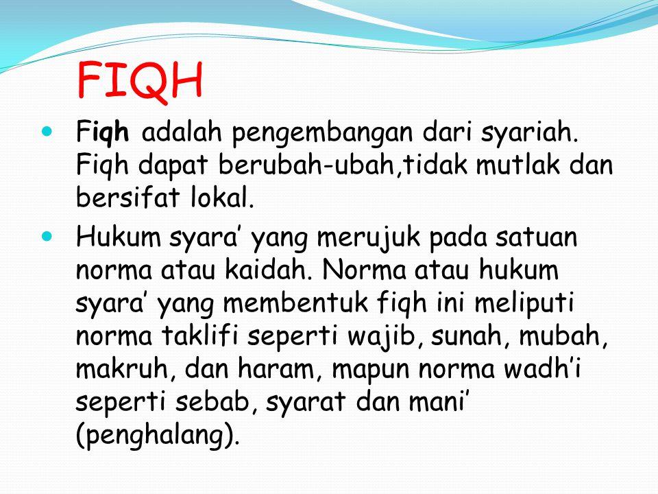 FIQH Fiqh adalah pengembangan dari syariah. Fiqh dapat berubah-ubah,tidak mutlak dan bersifat lokal.