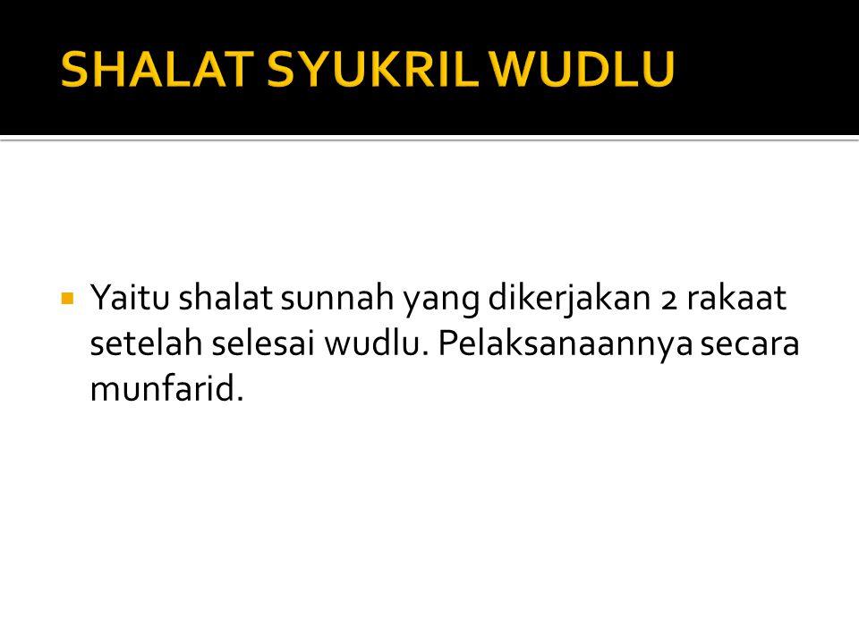SHALAT SYUKRIL WUDLU Yaitu shalat sunnah yang dikerjakan 2 rakaat setelah selesai wudlu.