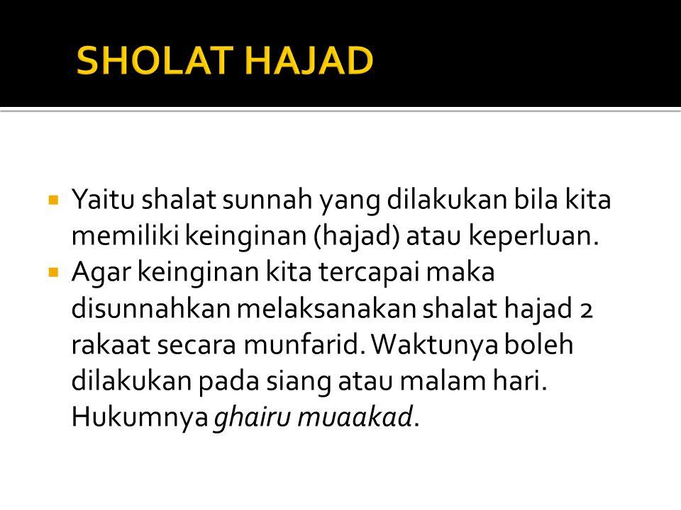 SHOLAT HAJAD Yaitu shalat sunnah yang dilakukan bila kita memiliki keinginan (hajad) atau keperluan.