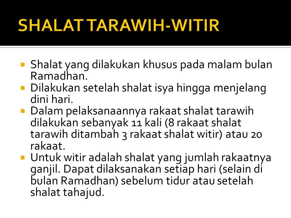 SHALAT TARAWIH-WITIR Shalat yang dilakukan khusus pada malam bulan Ramadhan. Dilakukan setelah shalat isya hingga menjelang dini hari.