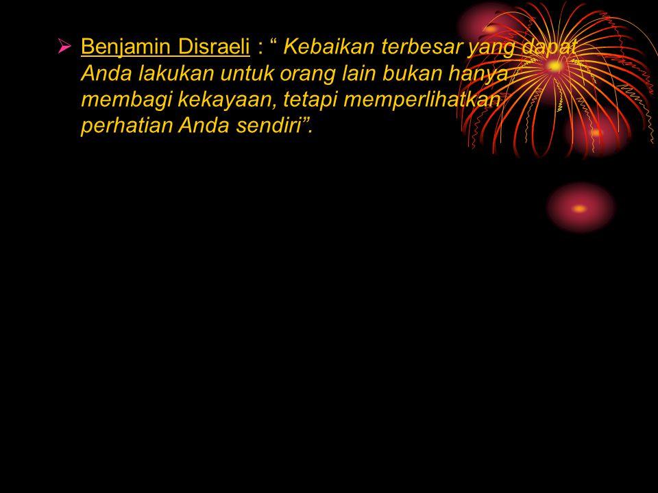 Benjamin Disraeli : Kebaikan terbesar yang dapat Anda lakukan untuk orang lain bukan hanya membagi kekayaan, tetapi memperlihatkan perhatian Anda sendiri .