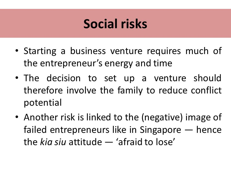 Social risks Starting a business venture requires much of the entrepreneur's energy and time.