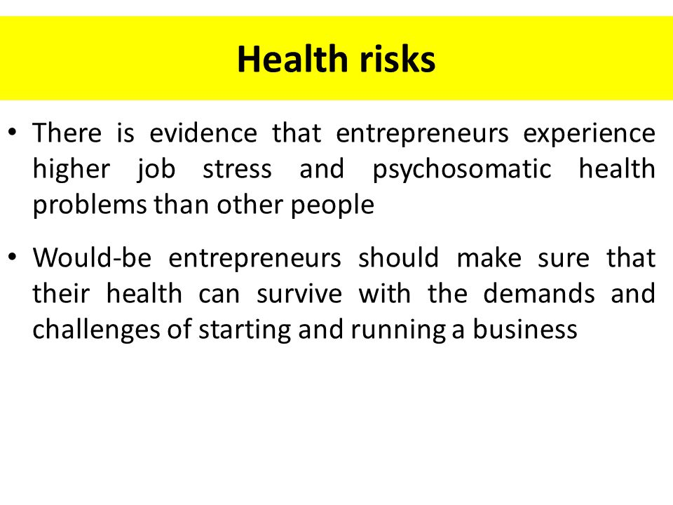 Health risks There is evidence that entrepreneurs experience higher job stress and psychosomatic health problems than other people.