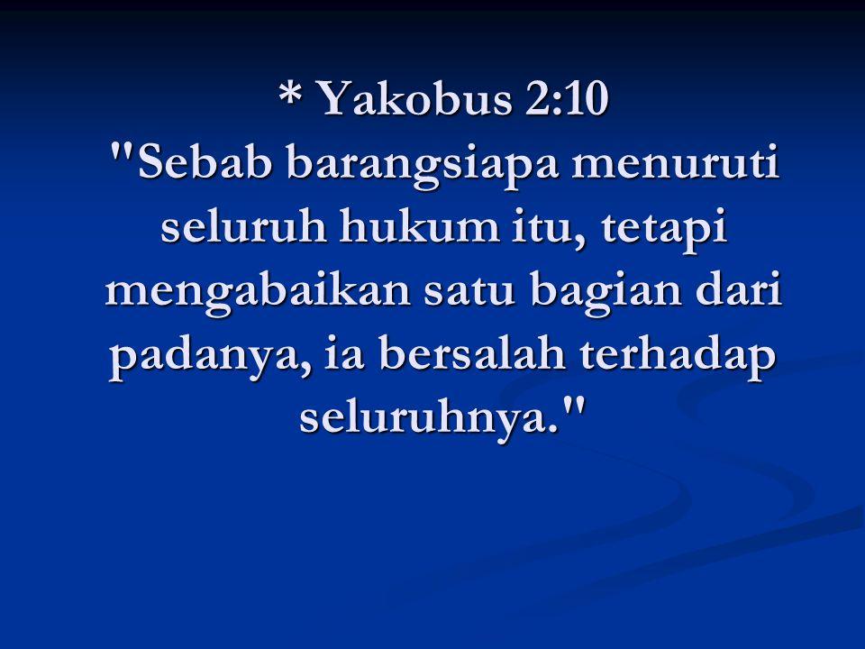 * Yakobus 2:10 Sebab barangsiapa menuruti seluruh hukum itu, tetapi mengabaikan satu bagian dari padanya, ia bersalah terhadap seluruhnya.