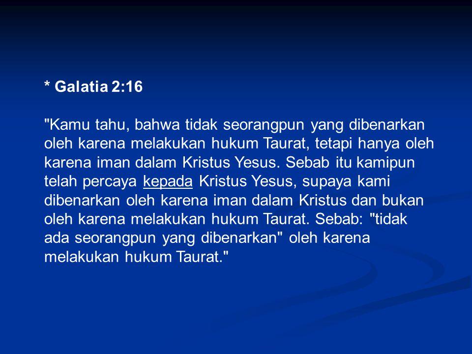 * Galatia 2:16 Kamu tahu, bahwa tidak seorangpun yang dibenarkan oleh karena melakukan hukum Taurat, tetapi hanya oleh karena iman dalam Kristus Yesus.