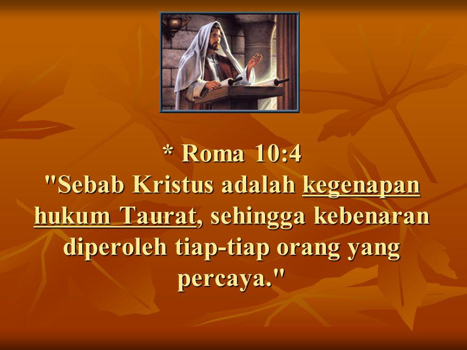 * Roma 10:4 Sebab Kristus adalah kegenapan hukum Taurat, sehingga kebenaran diperoleh tiap-tiap orang yang percaya.