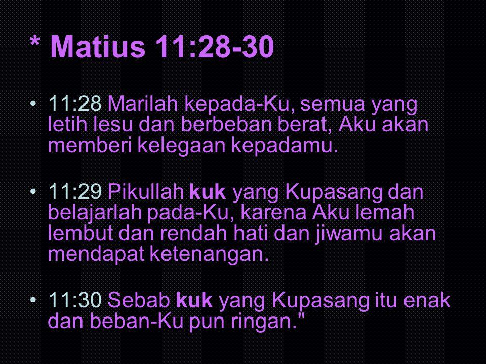 * Matius 11:28-30 11:28 Marilah kepada-Ku, semua yang letih lesu dan berbeban berat, Aku akan memberi kelegaan kepadamu.