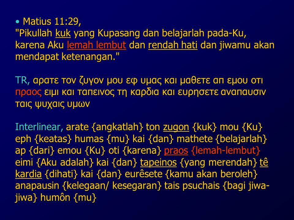 Matius 11:29, Pikullah kuk yang Kupasang dan belajarlah pada-Ku, karena Aku lemah lembut dan rendah hati dan jiwamu akan mendapat ketenangan. TR, αρατε τον ζυγον μου εφ υμας και μαθετε απ εμου οτι πραος ειμι και ταπεινος τη καρδια και ευρησετε αναπαυσιν ταις ψυχαις υμων Interlinear, arate {angkatlah} ton zugon {kuk} mou {Ku} eph {keatas} humas {mu} kai {dan} mathete {belajarlah} ap {dari} emou {Ku} oti {karena} praos {lemah-lembut} eimi {Aku adalah} kai {dan} tapeinos {yang merendah} tê kardia {dihati} kai {dan} eurêsete {kamu akan beroleh} anapausin {kelegaan/ kesegaran} tais psuchais {bagi jiwa-jiwa} humôn {mu}