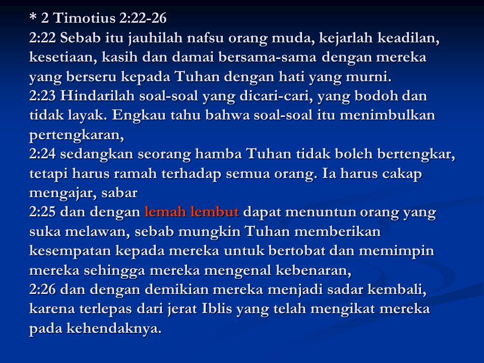 * 2 Timotius 2:22-26 2:22 Sebab itu jauhilah nafsu orang muda, kejarlah keadilan, kesetiaan, kasih dan damai bersama-sama dengan mereka yang berseru kepada Tuhan dengan hati yang murni.