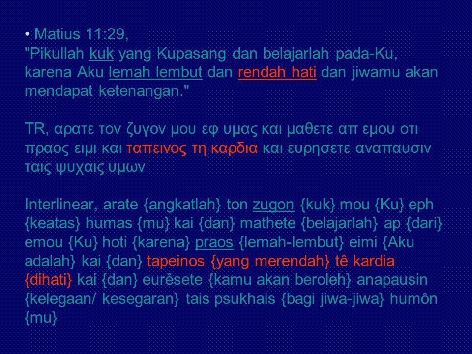 Matius 11:29, Pikullah kuk yang Kupasang dan belajarlah pada-Ku, karena Aku lemah lembut dan rendah hati dan jiwamu akan mendapat ketenangan. TR, αρατε τον ζυγον μου εφ υμας και μαθετε απ εμου οτι πραος ειμι και ταπεινος τη καρδια και ευρησετε αναπαυσιν ταις ψυχαις υμων Interlinear, arate {angkatlah} ton zugon {kuk} mou {Ku} eph {keatas} humas {mu} kai {dan} mathete {belajarlah} ap {dari} emou {Ku} hoti {karena} praos {lemah-lembut} eimi {Aku adalah} kai {dan} tapeinos {yang merendah} tê kardia {dihati} kai {dan} eurêsete {kamu akan beroleh} anapausin {kelegaan/ kesegaran} tais psukhais {bagi jiwa-jiwa} humôn {mu}