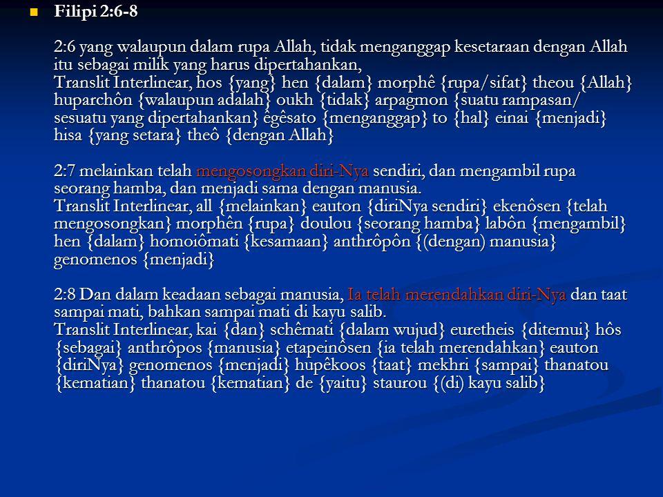 Filipi 2:6-8 2:6 yang walaupun dalam rupa Allah, tidak menganggap kesetaraan dengan Allah itu sebagai milik yang harus dipertahankan, Translit Interlinear, hos {yang} hen {dalam} morphê {rupa/sifat} theou {Allah} huparchôn {walaupun adalah} oukh {tidak} arpagmon {suatu rampasan/ sesuatu yang dipertahankan} êgêsato {menganggap} to {hal} einai {menjadi} hisa {yang setara} theô {dengan Allah} 2:7 melainkan telah mengosongkan diri-Nya sendiri, dan mengambil rupa seorang hamba, dan menjadi sama dengan manusia.