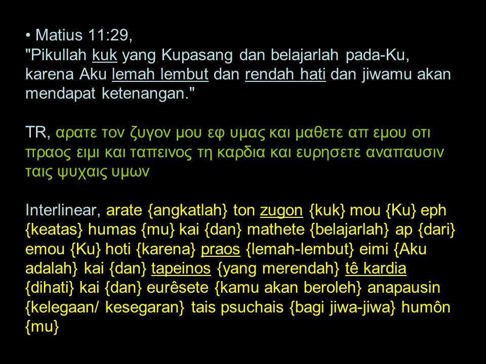 Matius 11:29, Pikullah kuk yang Kupasang dan belajarlah pada-Ku, karena Aku lemah lembut dan rendah hati dan jiwamu akan mendapat ketenangan. TR, αρατε τον ζυγον μου εφ υμας και μαθετε απ εμου οτι πραος ειμι και ταπεινος τη καρδια και ευρησετε αναπαυσιν ταις ψυχαις υμων Interlinear, arate {angkatlah} ton zugon {kuk} mou {Ku} eph {keatas} humas {mu} kai {dan} mathete {belajarlah} ap {dari} emou {Ku} hoti {karena} praos {lemah-lembut} eimi {Aku adalah} kai {dan} tapeinos {yang merendah} tê kardia {dihati} kai {dan} eurêsete {kamu akan beroleh} anapausin {kelegaan/ kesegaran} tais psuchais {bagi jiwa-jiwa} humôn {mu}