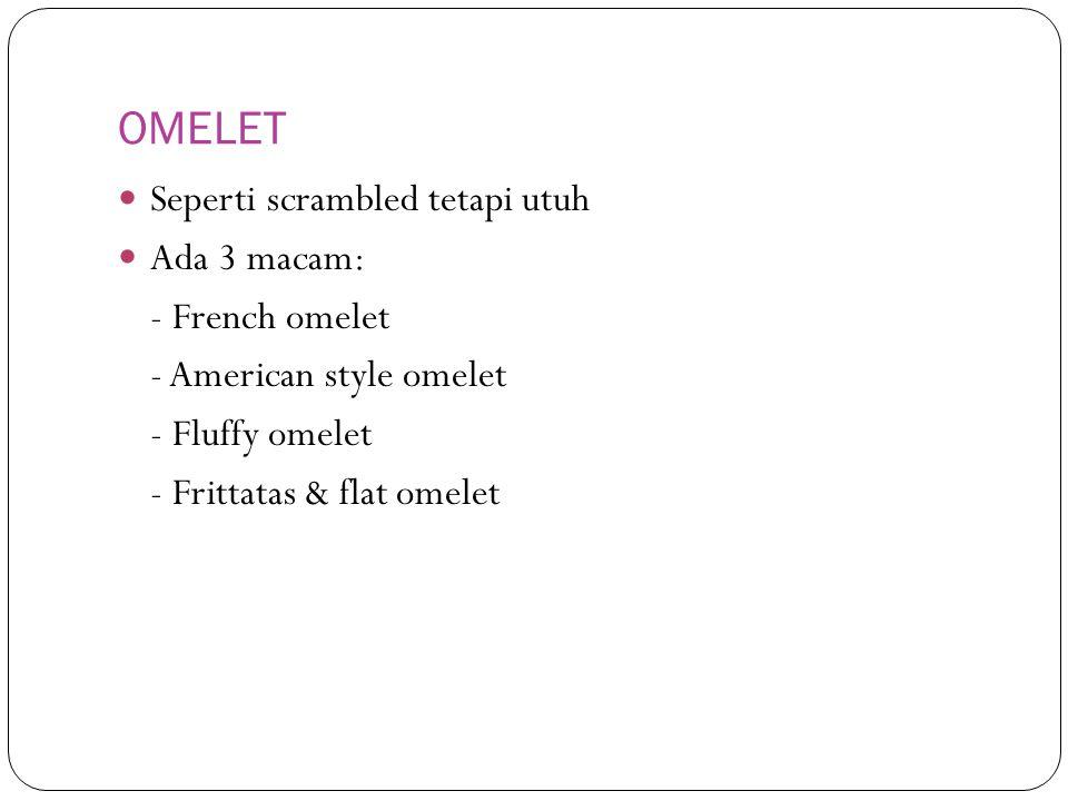OMELET Seperti scrambled tetapi utuh Ada 3 macam: - French omelet