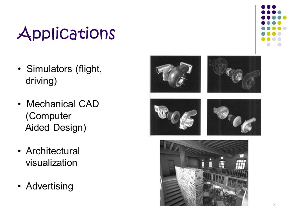 Applications Simulators (flight, driving) Mechanical CAD (Computer