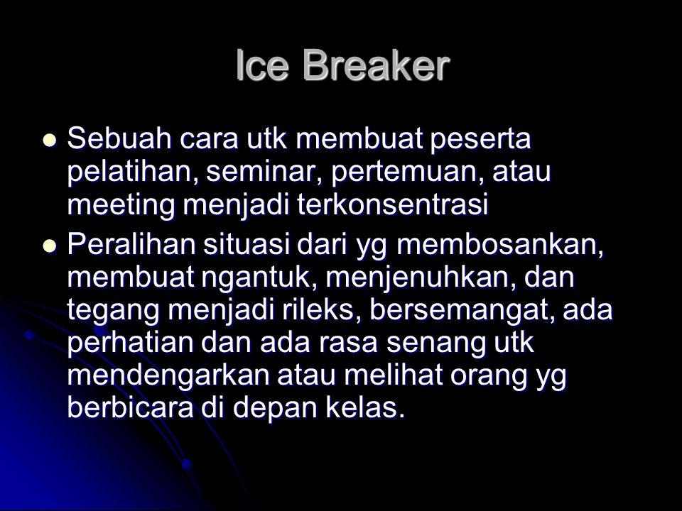 Ice Breaker Sebuah cara utk membuat peserta pelatihan, seminar, pertemuan, atau meeting menjadi terkonsentrasi.