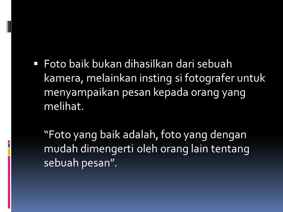 Foto baik bukan dihasilkan dari sebuah kamera, melainkan insting si fotografer untuk menyampaikan pesan kepada orang yang melihat.