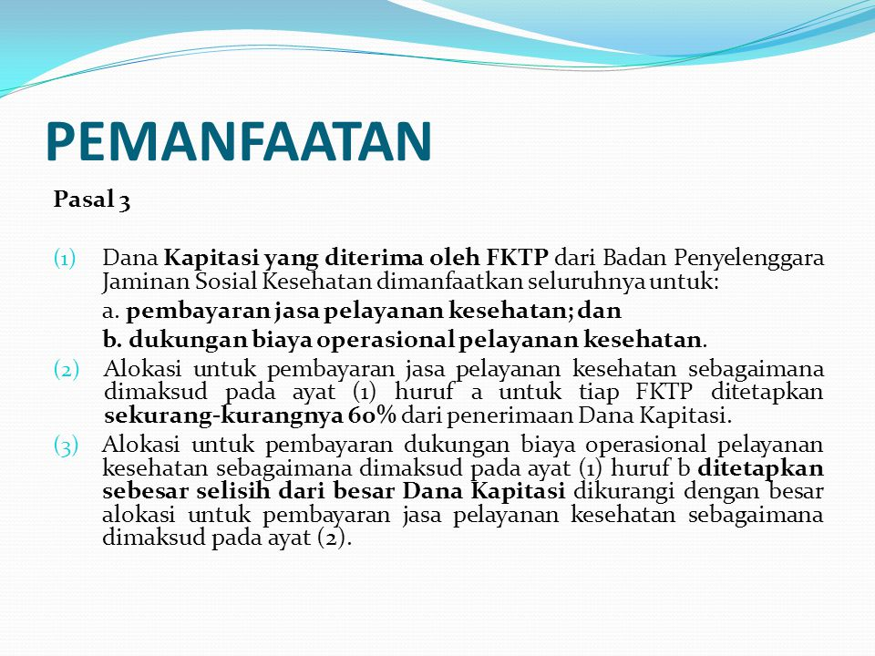 PEMANFAATAN Pasal 3. Dana Kapitasi yang diterima oleh FKTP dari Badan Penyelenggara Jaminan Sosial Kesehatan dimanfaatkan seluruhnya untuk: