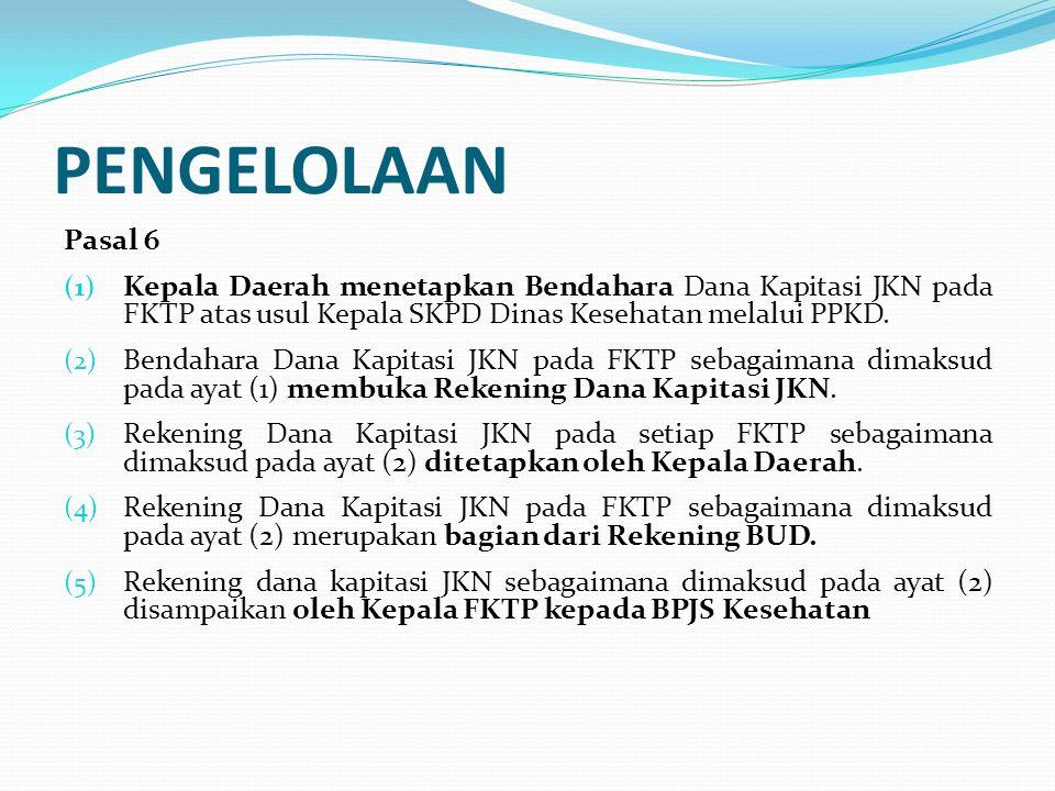 PENGELOLAAN Pasal 6. Kepala Daerah menetapkan Bendahara Dana Kapitasi JKN pada FKTP atas usul Kepala SKPD Dinas Kesehatan melalui PPKD.