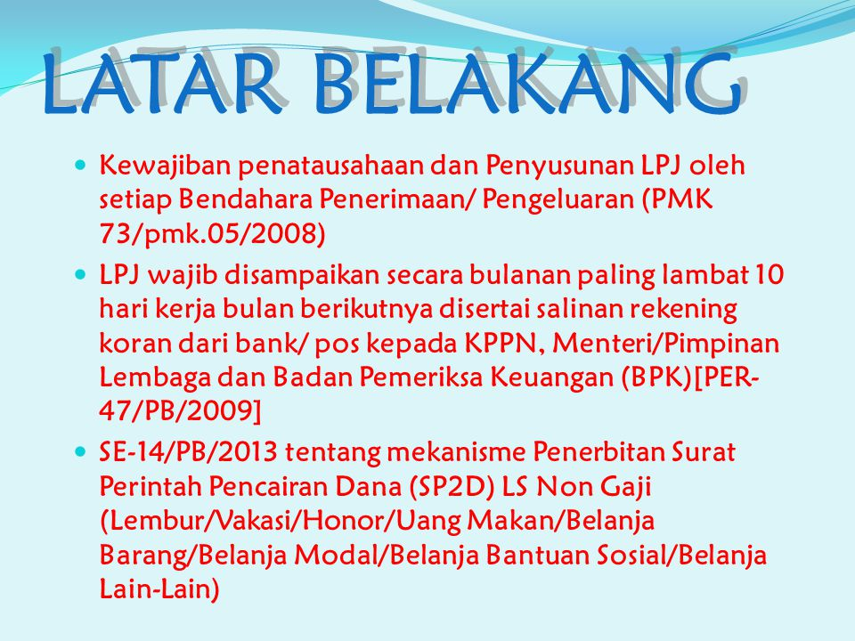 LATAR BELAKANG Kewajiban penatausahaan dan Penyusunan LPJ oleh setiap Bendahara Penerimaan/ Pengeluaran (PMK 73/pmk.05/2008)