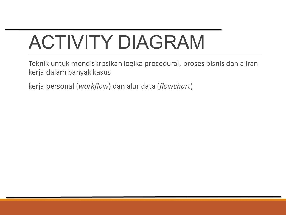 ACTIVITY DIAGRAM Teknik untuk mendiskrpsikan logika procedural, proses bisnis dan aliran kerja dalam banyak kasus.