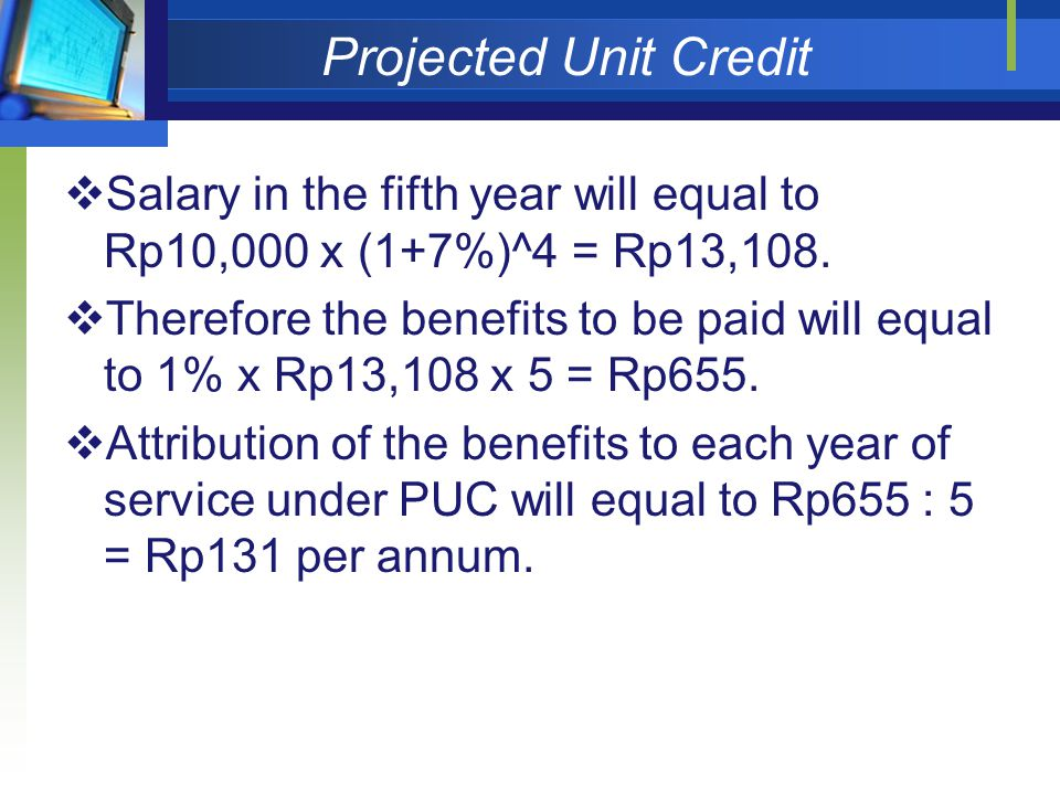 Projected Unit Credit Salary in the fifth year will equal to Rp10,000 x (1+7%)^4 = Rp13,108.