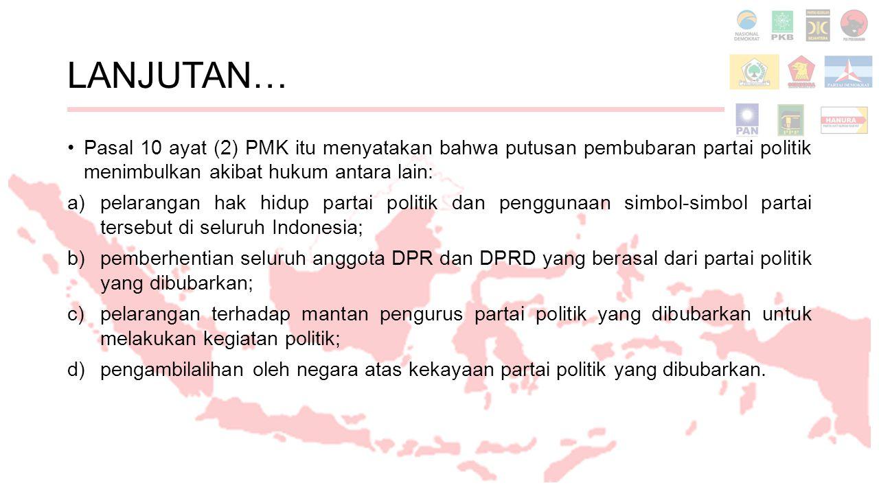 LANJUTAN… Pasal 10 ayat (2) PMK itu menyatakan bahwa putusan pembubaran partai politik menimbulkan akibat hukum antara lain: