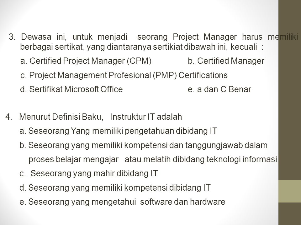 3. Dewasa ini, untuk menjadi seorang Project Manager harus memiliki berbagai sertikat, yang diantaranya sertikiat dibawah ini, kecuali :