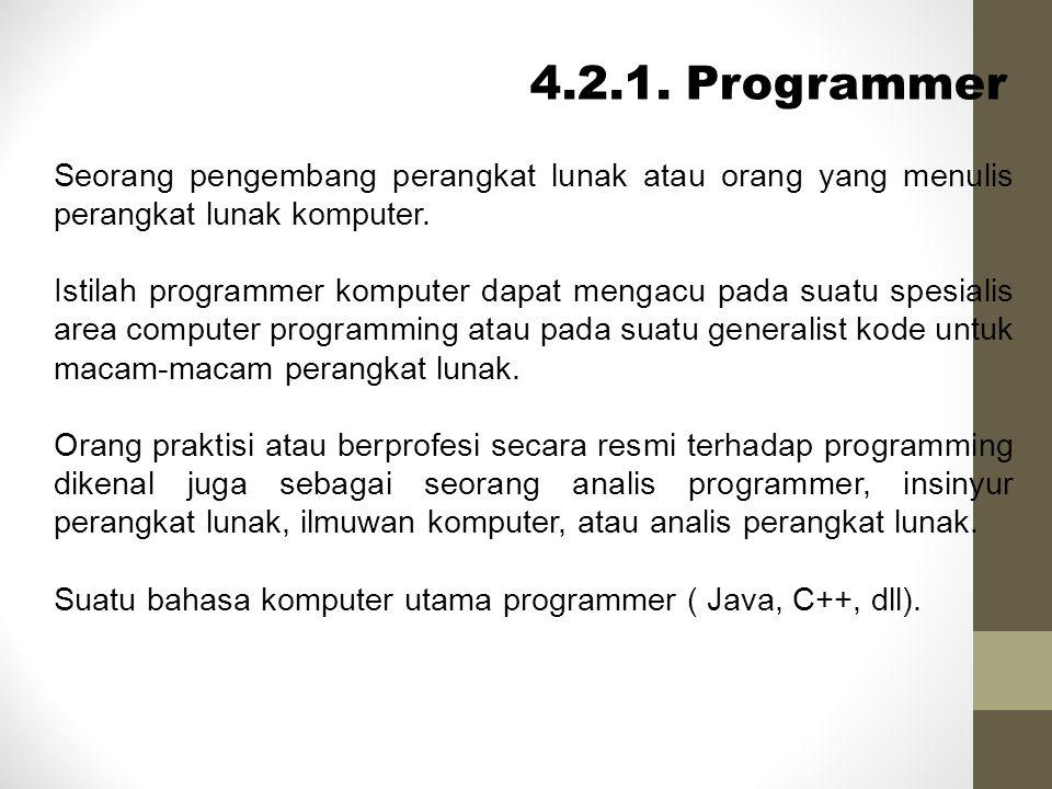 4.2.1. Programmer Seorang pengembang perangkat lunak atau orang yang menulis perangkat lunak komputer.