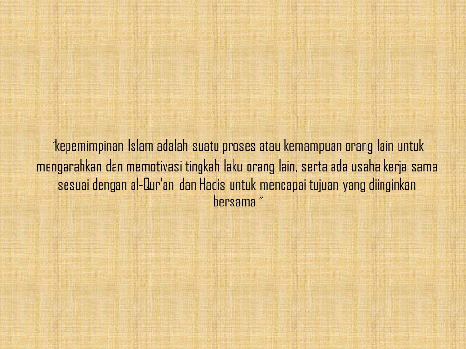 kepemimpinan Islam adalah suatu proses atau kemampuan orang lain untuk mengarahkan dan memotivasi tingkah laku orang lain, serta ada usaha kerja sama sesuai dengan al-Qur'an dan Hadis untuk mencapai tujuan yang diinginkan bersama