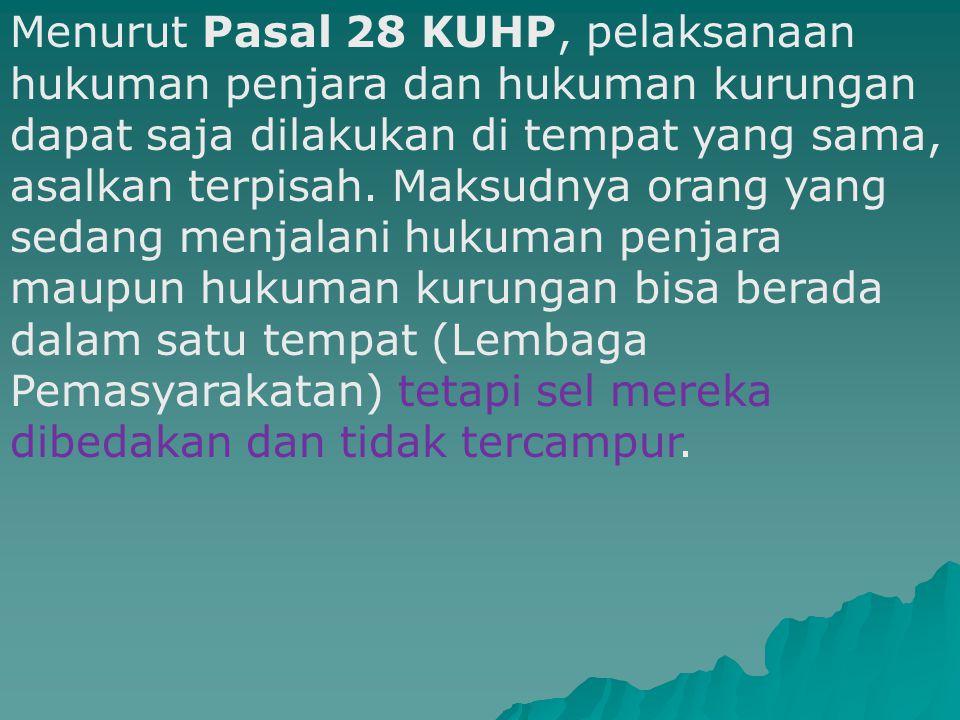Menurut Pasal 28 KUHP, pelaksanaan hukuman penjara dan hukuman kurungan dapat saja dilakukan di tempat yang sama, asalkan terpisah.