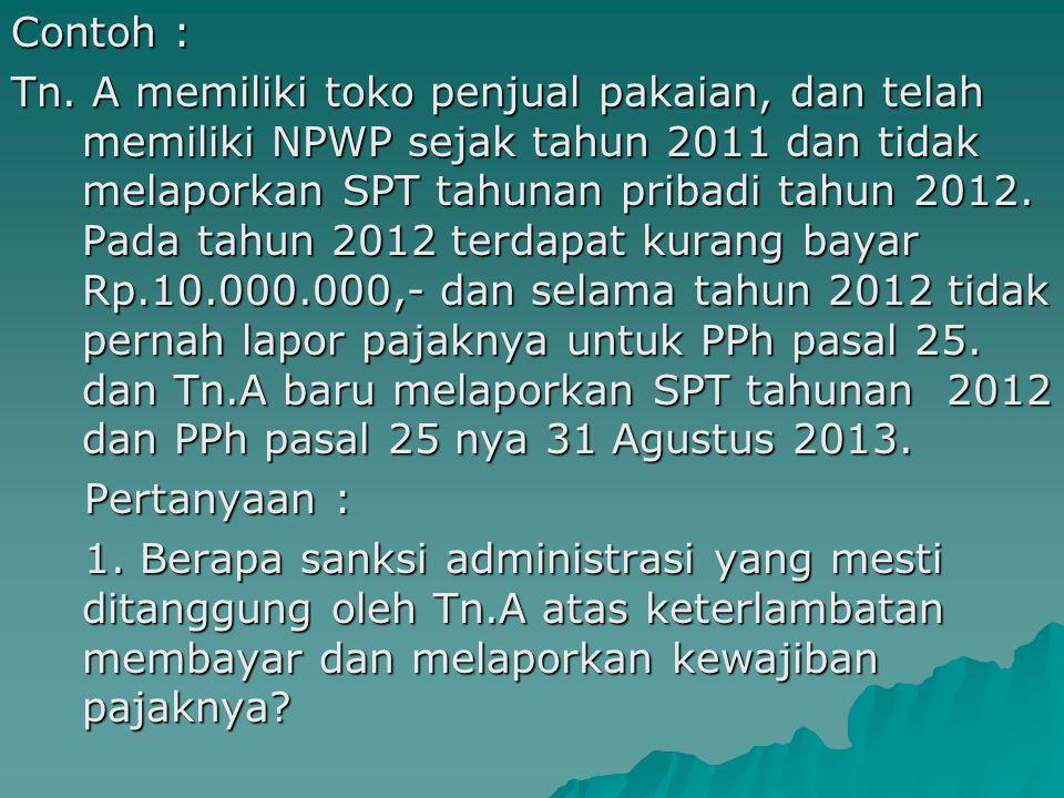 Contoh : Tn. A memiliki toko penjual pakaian, dan telah memiliki NPWP sejak tahun 2011 dan tidak melaporkan SPT tahunan pribadi tahun 2012. Pada tahun 2012 terdapat kurang bayar Rp.10.000.000,- dan selama tahun 2012 tidak pernah lapor pajaknya untuk PPh pasal 25. dan Tn.A baru melaporkan SPT tahunan 2012 dan PPh pasal 25 nya 31 Agustus 2013. Pertanyaan : 1. Berapa sanksi administrasi yang mesti ditanggung oleh Tn.A atas keterlambatan membayar dan melaporkan kewajiban pajaknya