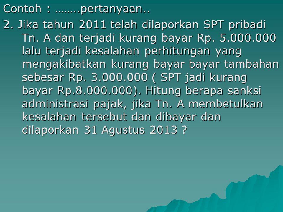 Contoh : ……..pertanyaan.. 2. Jika tahun 2011 telah dilaporkan SPT pribadi Tn. A dan terjadi kurang bayar Rp. 5.000.000 lalu terjadi kesalahan perhitungan yang mengakibatkan kurang bayar bayar tambahan sebesar Rp. 3.000.000 ( SPT jadi kurang bayar Rp.8.000.000). Hitung berapa sanksi administrasi pajak, jika Tn. A membetulkan kesalahan tersebut dan dibayar dan dilaporkan 31 Agustus 2013