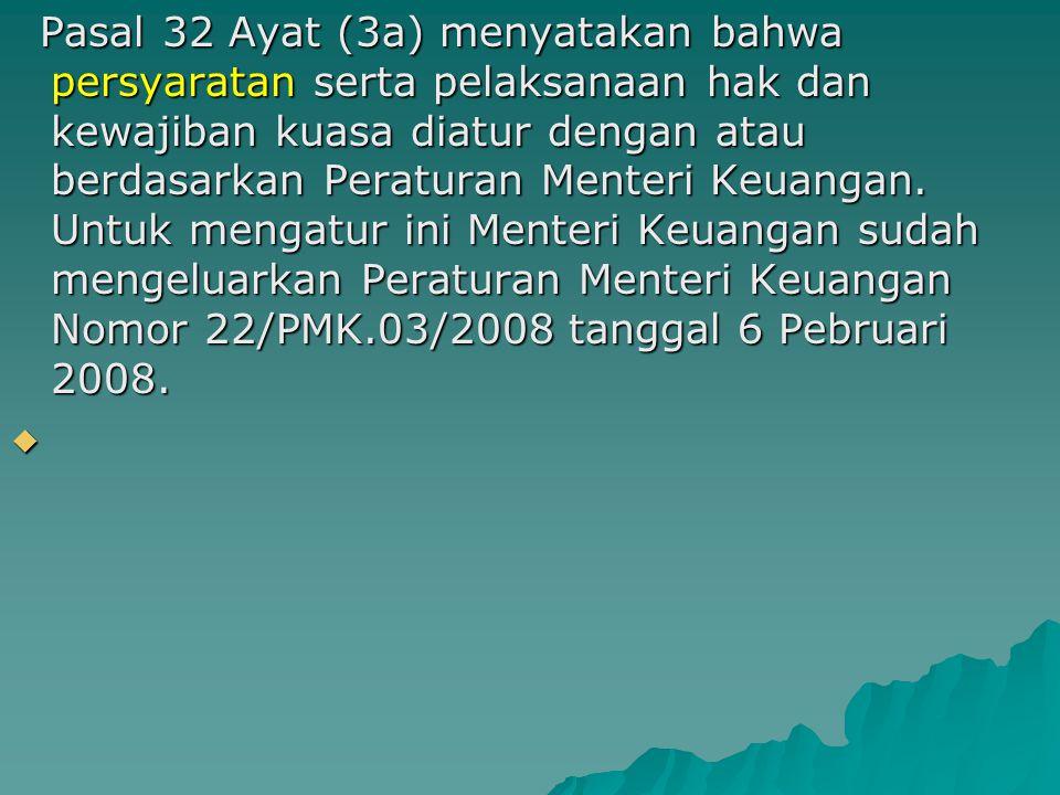 Pasal 32 Ayat (3a) menyatakan bahwa persyaratan serta pelaksanaan hak dan kewajiban kuasa diatur dengan atau berdasarkan Peraturan Menteri Keuangan.