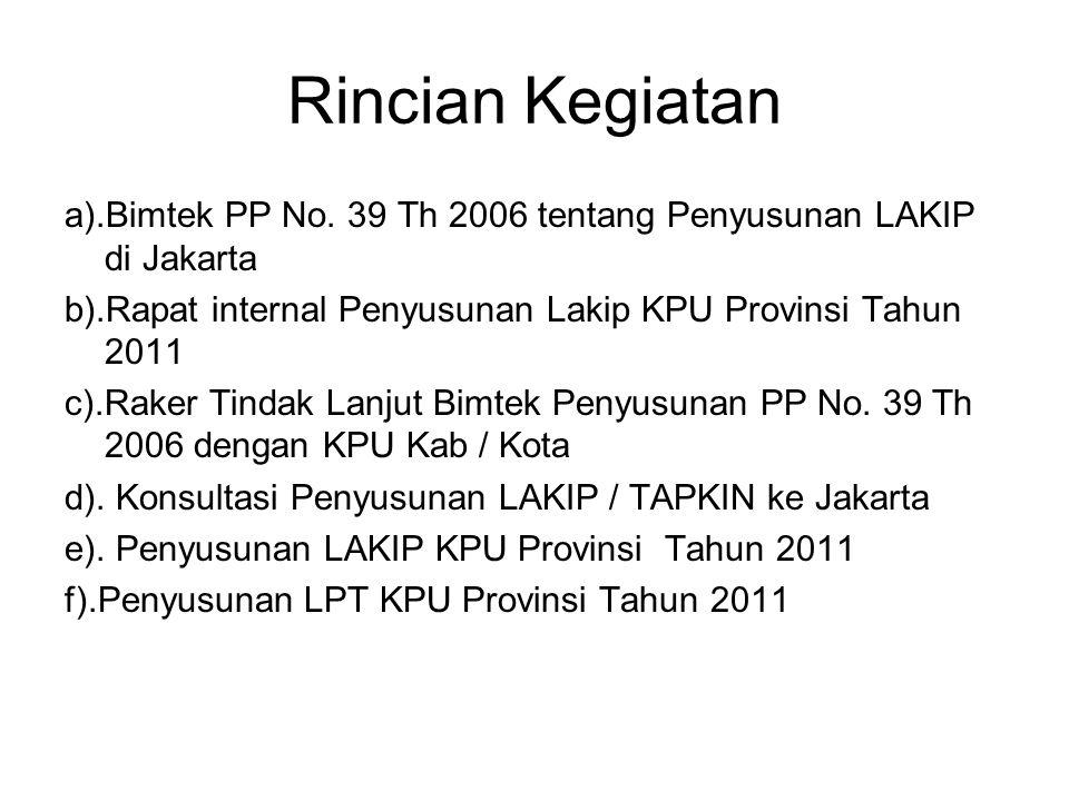 Rincian Kegiatan a).Bimtek PP No. 39 Th 2006 tentang Penyusunan LAKIP di Jakarta. b).Rapat internal Penyusunan Lakip KPU Provinsi Tahun 2011.