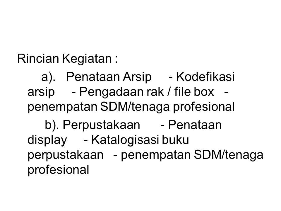 Rincian Kegiatan : a). Penataan Arsip - Kodefikasi arsip - Pengadaan rak / file box - penempatan SDM/tenaga profesional.
