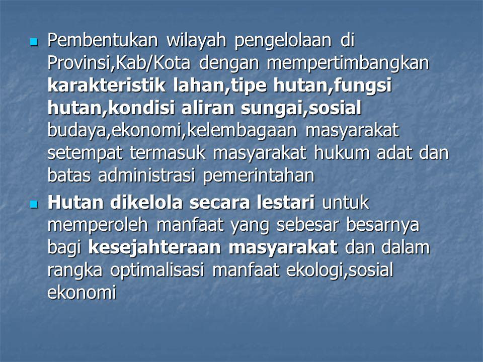 Pembentukan wilayah pengelolaan di Provinsi,Kab/Kota dengan mempertimbangkan karakteristik lahan,tipe hutan,fungsi hutan,kondisi aliran sungai,sosial budaya,ekonomi,kelembagaan masyarakat setempat termasuk masyarakat hukum adat dan batas administrasi pemerintahan