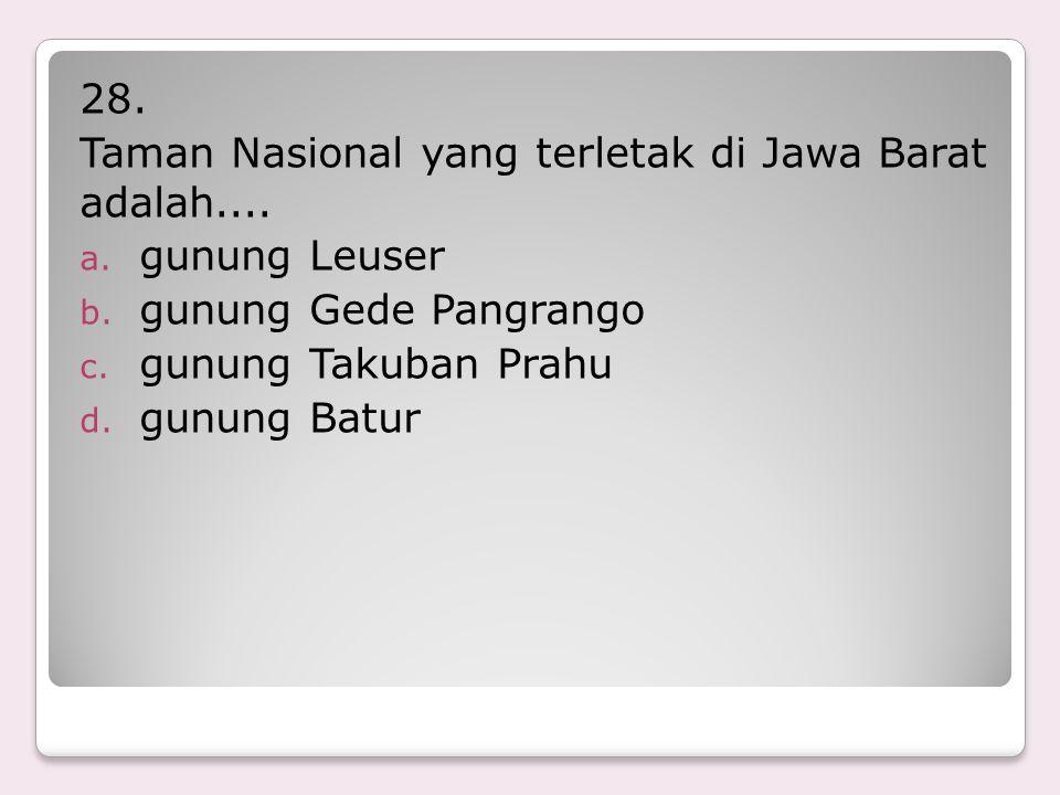 28. Taman Nasional yang terletak di Jawa Barat adalah.... gunung Leuser. gunung Gede Pangrango. gunung Takuban Prahu.