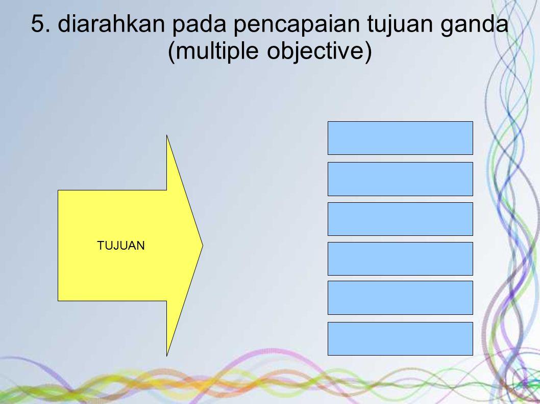 5. diarahkan pada pencapaian tujuan ganda (multiple objective)