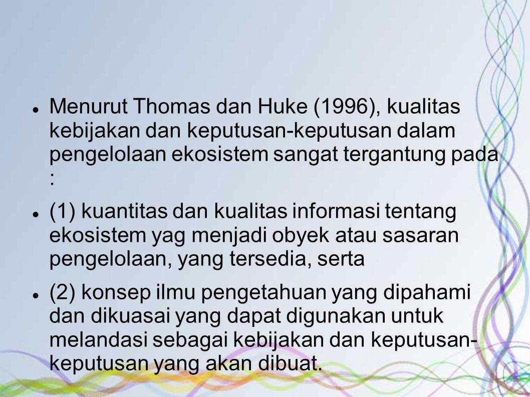 Menurut Thomas dan Huke (1996), kualitas kebijakan dan keputusan-keputusan dalam pengelolaan ekosistem sangat tergantung pada :